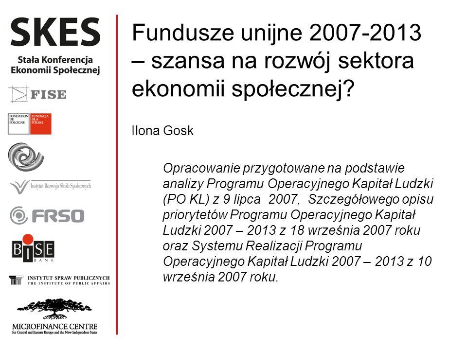 Fundusze unijne 2007-2013 – szansa na rozwój sektora ekonomii społecznej? Ilona Gosk Opracowanie przygotowane na podstawie analizy Programu Operacyjne
