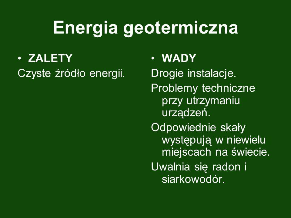 Energia geotermiczna ZALETY Czyste źródło energii. WADY Drogie instalacje. Problemy techniczne przy utrzymaniu urządzeń. Odpowiednie skały występują w