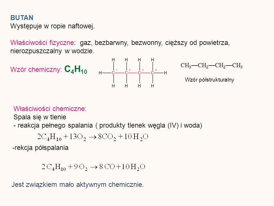 BUTAN Występuje w ropie naftowej. Właściwości fizyczne: gaz, bezbarwny, bezwonny, cięższy od powietrza, nierozpuszczalny w wodzie. Wzór chemiczny: C 4
