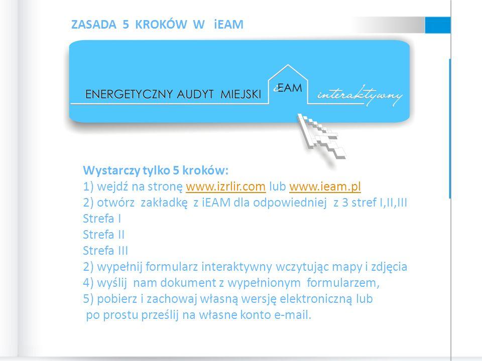 Wystarczy tylko 5 kroków: 1) wejdź na stronę www.izrlir.com lub www.ieam.plwww.izrlir.comwww.ieam.pl 2) otwórz zakładkę z iEAM dla odpowiedniej z 3 stref I,II,III Strefa I Strefa II Strefa III 2) wypełnij formularz interaktywny wczytując mapy i zdjęcia 4) wyślij nam dokument z wypełnionym formularzem, 5) pobierz i zachowaj własną wersję elektroniczną lub po prostu prześlij na własne konto e-mail.