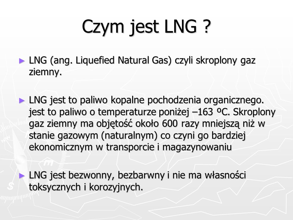 Czym jest LNG ? LNG (ang. Liquefied Natural Gas) czyli skroplony gaz ziemny. LNG (ang. Liquefied Natural Gas) czyli skroplony gaz ziemny. LNG jest to