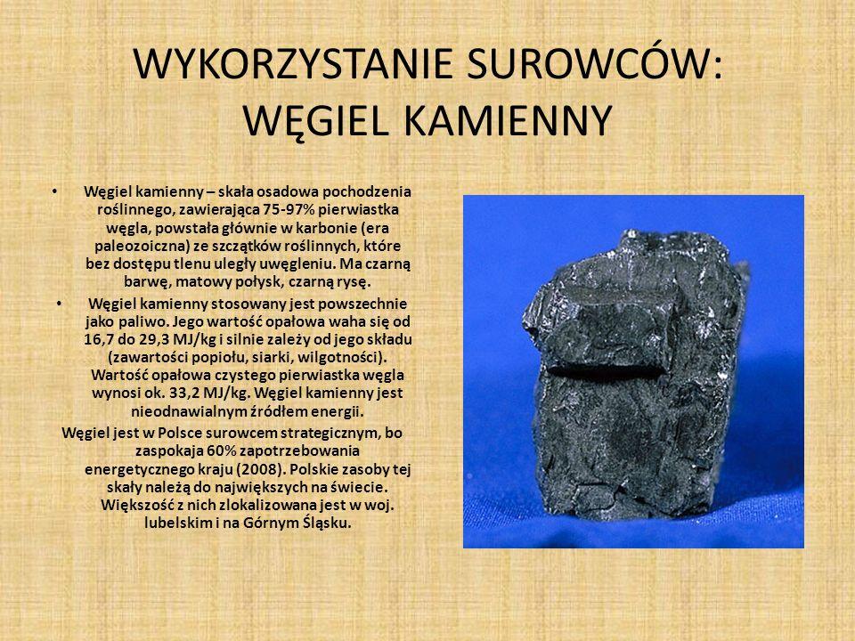 WYKORZYSTANIE SUROWCÓW: WĘGIEL KAMIENNY Węgiel kamienny – skała osadowa pochodzenia roślinnego, zawierająca 75-97% pierwiastka węgla, powstała głównie w karbonie (era paleozoiczna) ze szczątków roślinnych, które bez dostępu tlenu uległy uwęgleniu.