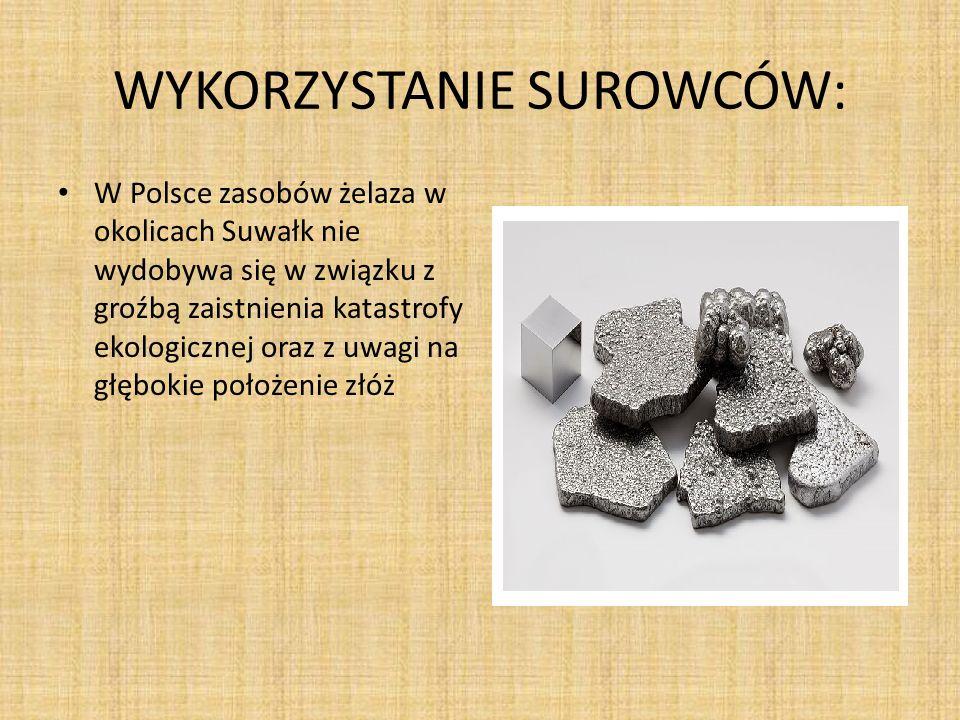WYKORZYSTANIE SUROWCÓW: W Polsce zasobów żelaza w okolicach Suwałk nie wydobywa się w związku z groźbą zaistnienia katastrofy ekologicznej oraz z uwag