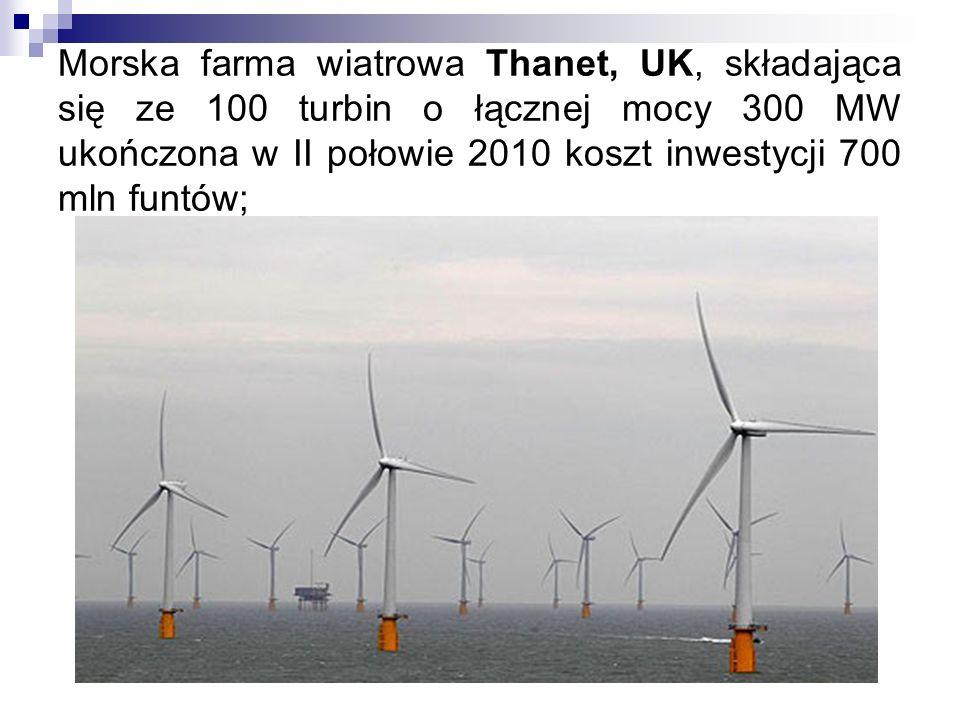 Morska farma wiatrowa Thanet, UK, składająca się ze 100 turbin o łącznej mocy 300 MW ukończona w II połowie 2010 koszt inwestycji 700 mln funtów;
