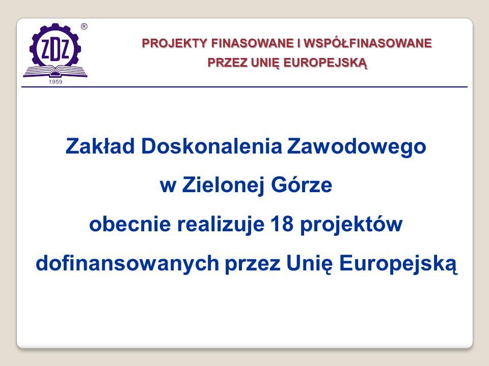 PROJEKTY FINASOWANE I WSPÓŁFINASOWANE PRZEZ UNIĘ EUROPEJSKĄ Zakład Doskonalenia Zawodowego w Zielonej Górze obecnie realizuje 18 projektów dofinansowa