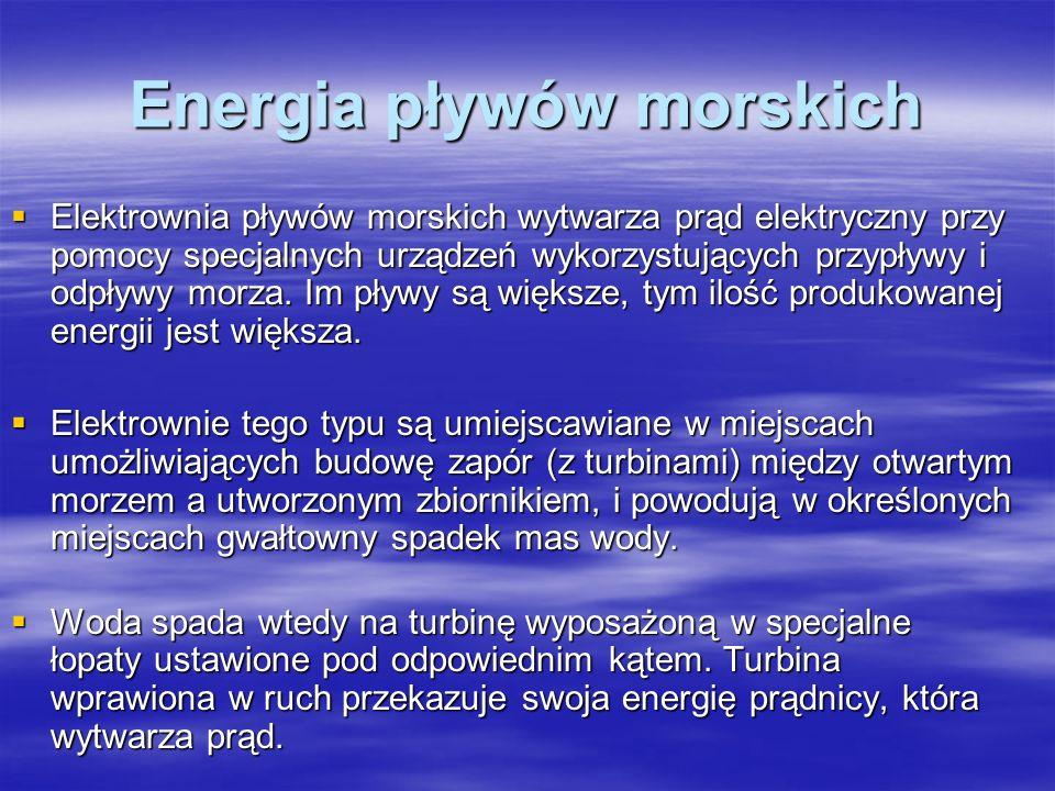 Energia pływów morskich Elektrownia pływów morskich wytwarza prąd elektryczny przy pomocy specjalnych urządzeń wykorzystujących przypływy i odpływy mo