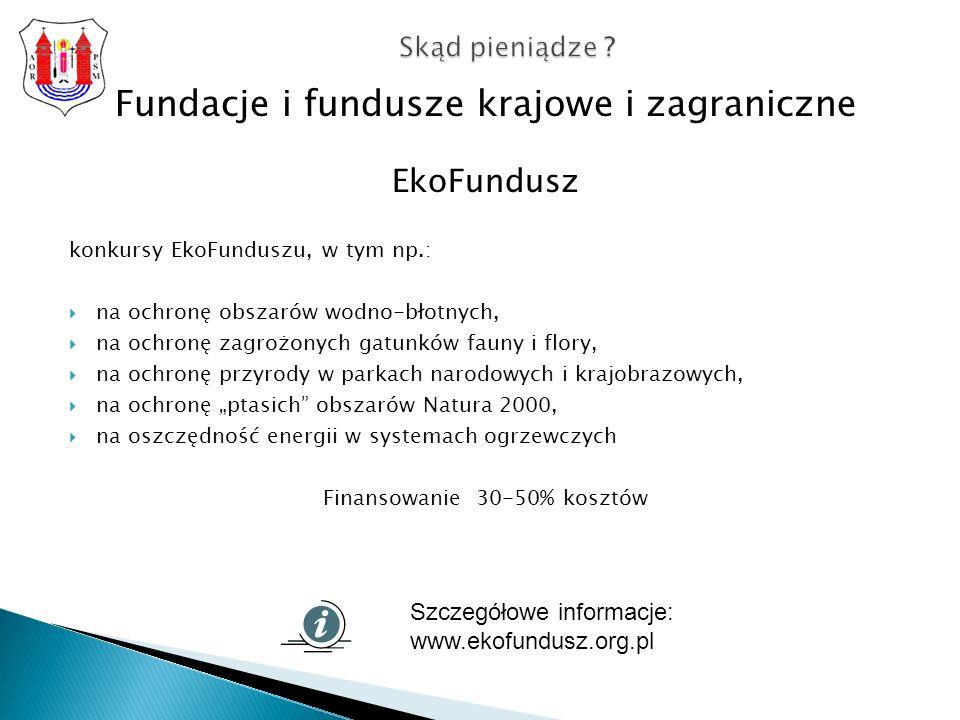Fundacje i fundusze krajowe i zagraniczne EkoFundusz konkursy EkoFunduszu, w tym np.: na ochronę obszarów wodno-błotnych, na ochronę zagrożonych gatunków fauny i flory, na ochronę przyrody w parkach narodowych i krajobrazowych, na ochronę ptasich obszarów Natura 2000, na oszczędność energii w systemach ogrzewczych Finansowanie 30-50% kosztów Skąd pieniądze .