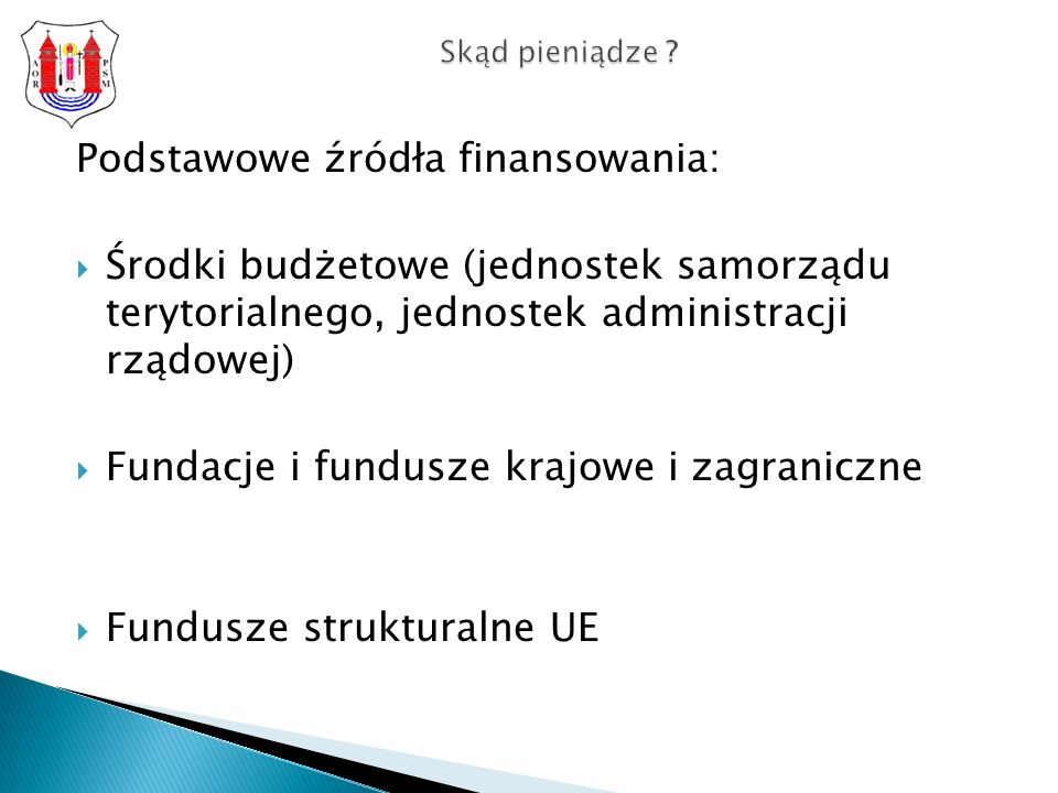 Podstawowe źródła finansowania: Środki budżetowe (jednostek samorządu terytorialnego, jednostek administracji rządowej) Fundacje i fundusze krajowe i zagraniczne Fundusze strukturalne UE Skąd pieniądze ?