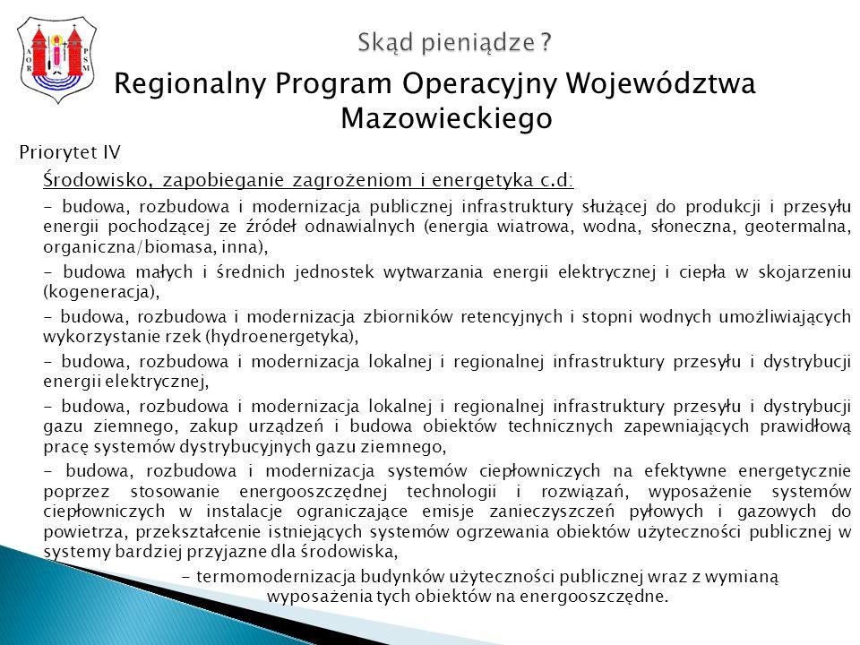 Regionalny Program Operacyjny Województwa Mazowieckiego Priorytet IV Środowisko, zapobieganie zagrożeniom i energetyka c.d: - budowa, rozbudowa i modernizacja publicznej infrastruktury służącej do produkcji i przesyłu energii pochodzącej ze źródeł odnawialnych (energia wiatrowa, wodna, słoneczna, geotermalna, organiczna/biomasa, inna), - budowa małych i średnich jednostek wytwarzania energii elektrycznej i ciepła w skojarzeniu (kogeneracja), - budowa, rozbudowa i modernizacja zbiorników retencyjnych i stopni wodnych umożliwiających wykorzystanie rzek (hydroenergetyka), - budowa, rozbudowa i modernizacja lokalnej i regionalnej infrastruktury przesyłu i dystrybucji energii elektrycznej, - budowa, rozbudowa i modernizacja lokalnej i regionalnej infrastruktury przesyłu i dystrybucji gazu ziemnego, zakup urządzeń i budowa obiektów technicznych zapewniających prawidłową pracę systemów dystrybucyjnych gazu ziemnego, - budowa, rozbudowa i modernizacja systemów ciepłowniczych na efektywne energetycznie poprzez stosowanie energooszczędnej technologii i rozwiązań, wyposażenie systemów ciepłowniczych w instalacje ograniczające emisje zanieczyszczeń pyłowych i gazowych do powietrza, przekształcenie istniejących systemów ogrzewania obiektów użyteczności publicznej w systemy bardziej przyjazne dla środowiska, - termomodernizacja budynków użyteczności publicznej wraz z wymianą wyposażenia tych obiektów na energooszczędne.