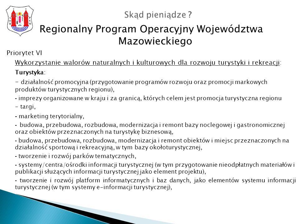 Regionalny Program Operacyjny Województwa Mazowieckiego Priorytet VI Wykorzystanie walorów naturalnych i kulturowych dla rozwoju turystyki i rekreacji: Turystyka: - działalność promocyjna (przygotowanie programów rozwoju oraz promocji markowych produktów turystycznych regionu), - imprezy organizowane w kraju i za granicą, których celem jest promocja turystyczna regionu - targi, - marketing terytorialny, - budowa, przebudowa, rozbudowa, modernizacja i remont bazy noclegowej i gastronomicznej oraz obiektów przeznaczonych na turystykę biznesową, - budowa, przebudowa, rozbudowa, modernizacja i remont obiektów i miejsc przeznaczonych na działalność sportową i rekreacyjną, w tym bazy okołoturystycznej, - tworzenie i rozwój parków tematycznych, - systemy/centra/ośrodki informacji turystycznej (w tym przygotowanie nieodpłatnych materiałów i publikacji służących informacji turystycznej jako element projektu), - tworzenie i rozwój platform informatycznych i baz danych, jako elementów systemu informacji turystycznej (w tym systemy e-informacji turystycznej), Skąd pieniądze ?