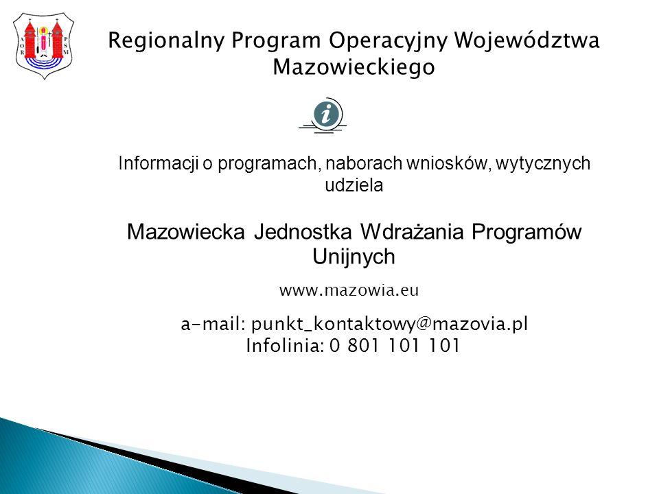 Regionalny Program Operacyjny Województwa Mazowieckiego Informacji o programach, naborach wniosków, wytycznych udziela Mazowiecka Jednostka Wdrażania Programów Unijnych a-mail: punkt_kontaktowy@mazovia.pl Infolinia: 0 801 101 101 www.mazowia.eu