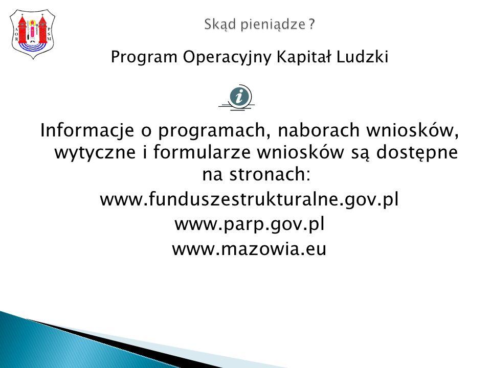 Program Operacyjny Kapitał Ludzki Informacje o programach, naborach wniosków, wytyczne i formularze wniosków są dostępne na stronach: www.funduszestrukturalne.gov.pl www.parp.gov.pl www.mazowia.eu Skąd pieniądze ?