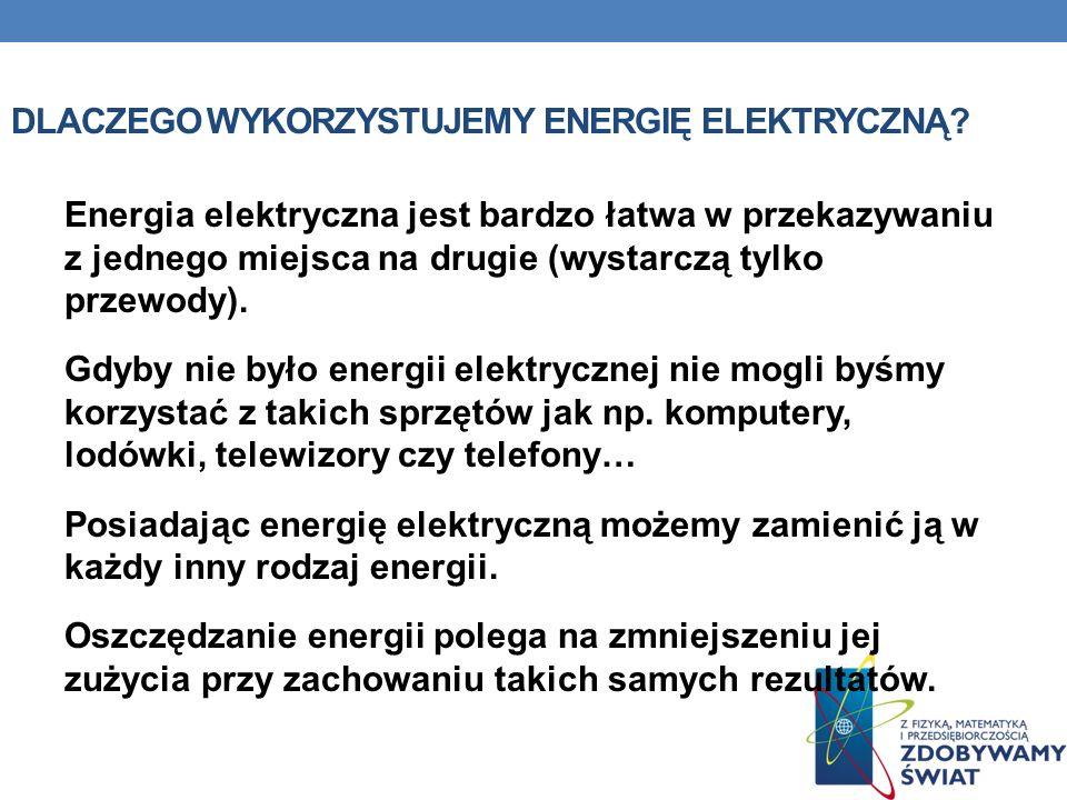 DLACZEGO WYKORZYSTUJEMY ENERGIĘ ELEKTRYCZNĄ? Energia elektryczna jest bardzo łatwa w przekazywaniu z jednego miejsca na drugie (wystarczą tylko przewo