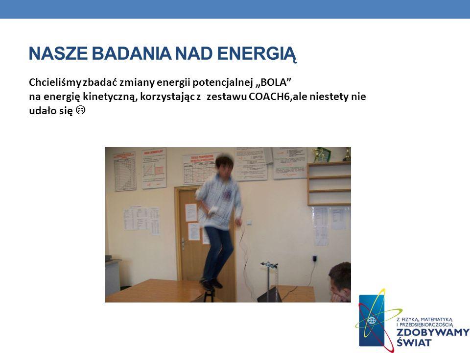 NASZE BADANIA NAD ENERGIĄ Chcieliśmy zbadać zmiany energii potencjalnej BOLA na energię kinetyczną, korzystając z zestawu COACH6,ale niestety nie udał