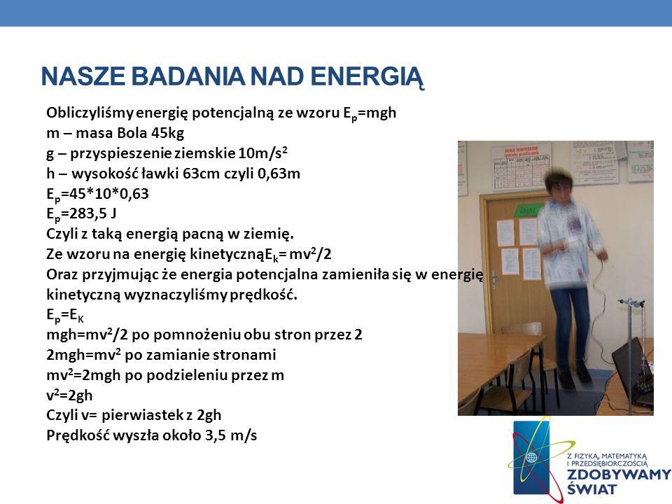 NASZE BADANIA NAD ENERGIĄ Obliczyliśmy energię potencjalną ze wzoru E p =mgh m – masa Bola 45kg g – przyspieszenie ziemskie 10m/s 2 h – wysokość ławki