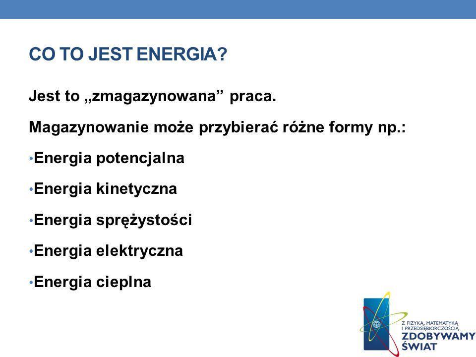 CO TO JEST ENERGIA? Jest to zmagazynowana praca. Magazynowanie może przybierać różne formy np.: Energia potencjalna Energia kinetyczna Energia sprężys