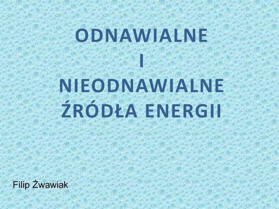 ODNAWIALNE I NIEODNAWIALNE ŹRÓDŁA ENERGII Filip Żwawiak