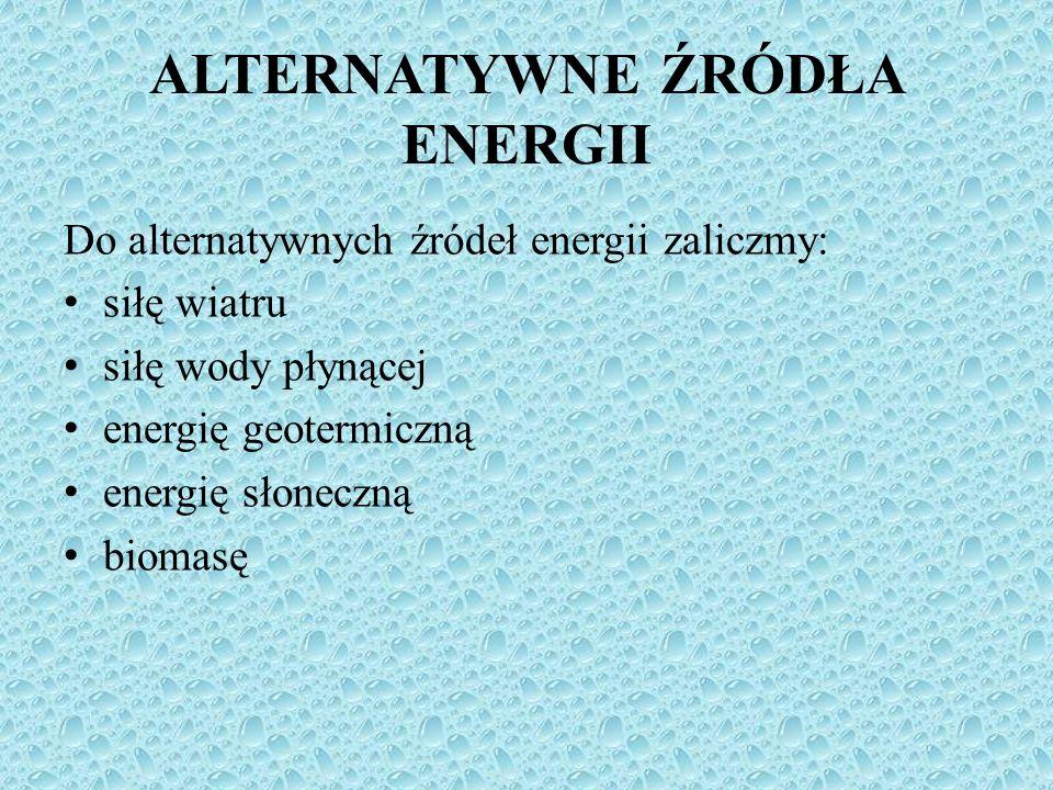 Do alternatywnych źródeł energii zaliczmy: siłę wiatru siłę wody płynącej energię geotermiczną energię słoneczną biomasę ALTERNATYWNE ŹRÓDŁA ENERGII