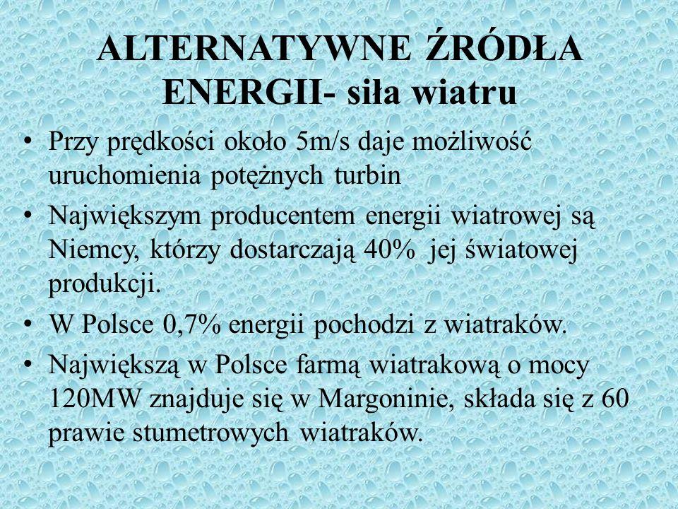 ALTERNATYWNE ŹRÓDŁA ENERGII- siła wiatru Przy prędkości około 5m/s daje możliwość uruchomienia potężnych turbin Największym producentem energii wiatro