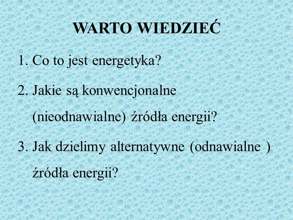 WARTO WIEDZIEĆ 1.Co to jest energetyka? 2.Jakie są konwencjonalne (nieodnawialne) źródła energii? 3.Jak dzielimy alternatywne (odnawialne ) źródła ene