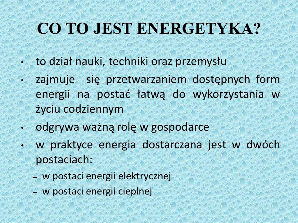CO TO JEST ENERGETYKA? to dział nauki, techniki oraz przemysłu zajmuje się przetwarzaniem dostępnych form energii na postać łatwą do wykorzystania w ż