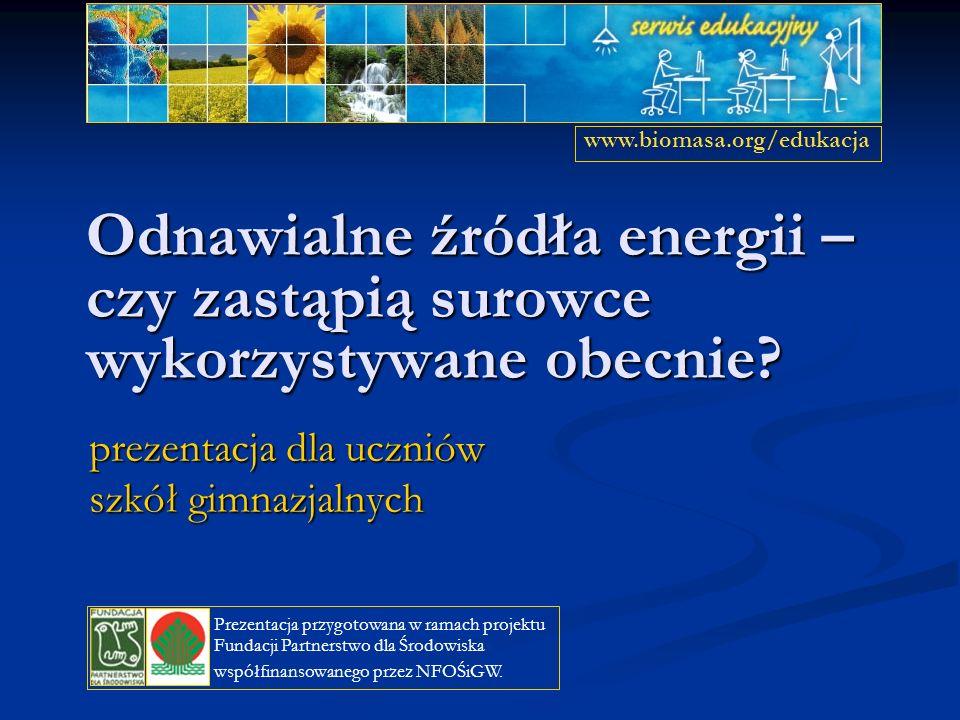 Odnawialne źródła energii – czy zastąpią surowce wykorzystywane obecnie? prezentacja dla uczniów szkół gimnazjalnych www.biomasa.org/edukacja Prezenta