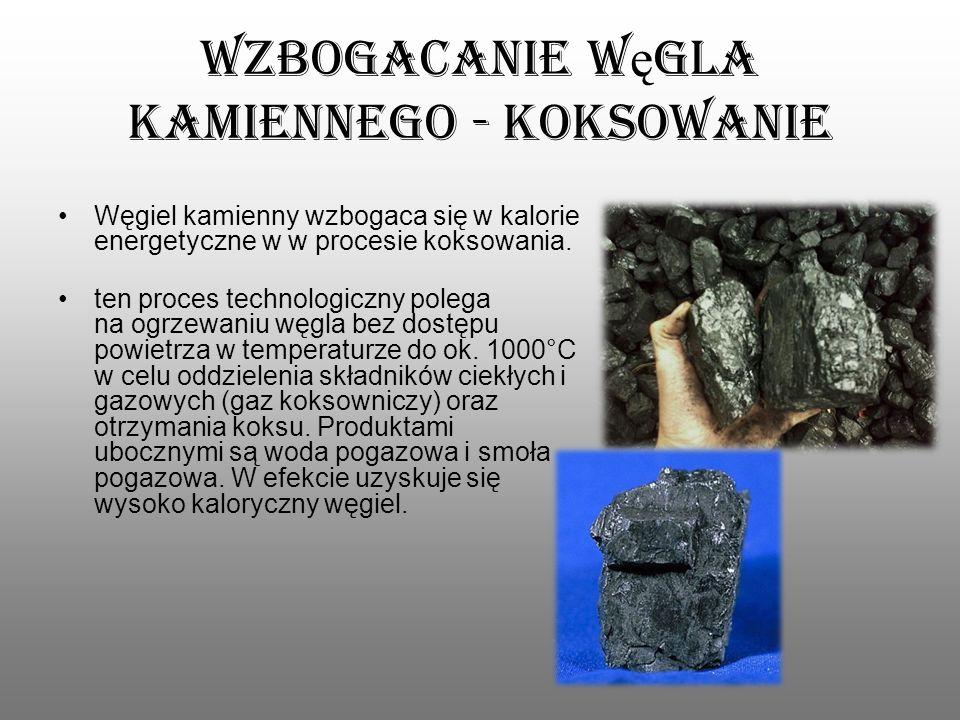 Wzbogacanie w ę gla kamiennego - koksowanie Węgiel kamienny wzbogaca się w kalorie energetyczne w w procesie koksowania. ten proces technologiczny pol