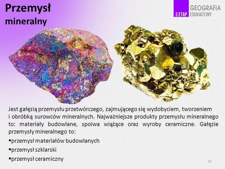 Przemysł mineralny Jest gałęzią przemysłu przetwórczego, zajmującego się wydobyciem, tworzeniem i obróbką surowców mineralnych. Najważniejsze produkty
