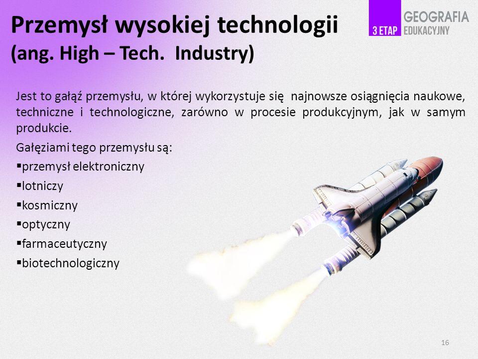 Przemysł wysokiej technologii (ang. High – Tech. Industry) Jest to gałąź przemysłu, w której wykorzystuje się najnowsze osiągnięcia naukowe, techniczn