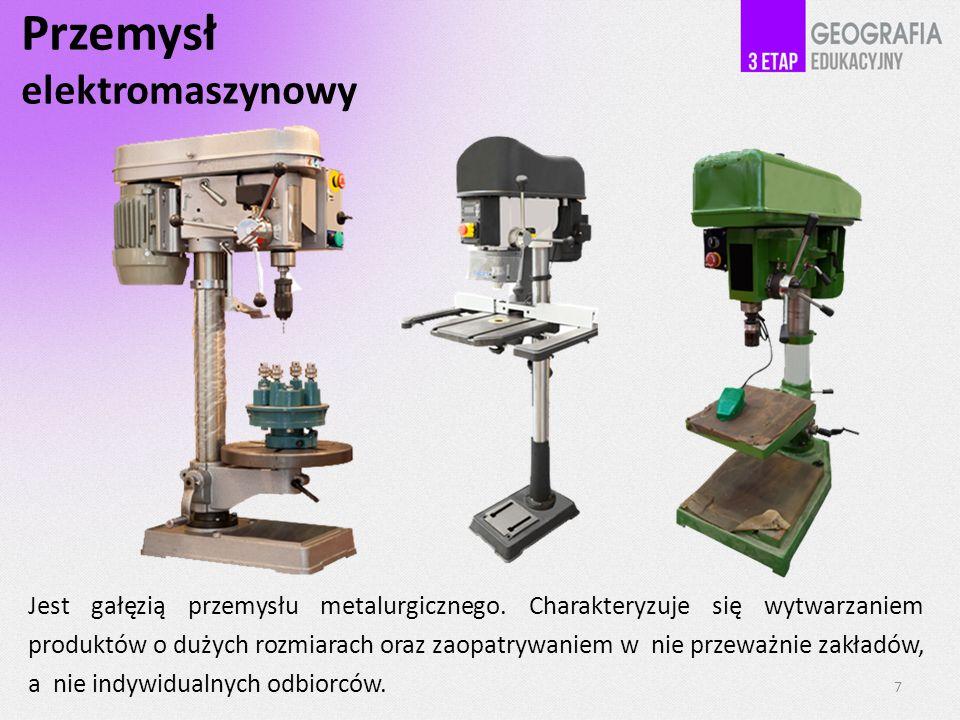 Przemysł elektromaszynowy Jest gałęzią przemysłu metalurgicznego. Charakteryzuje się wytwarzaniem produktów o dużych rozmiarach oraz zaopatrywaniem w