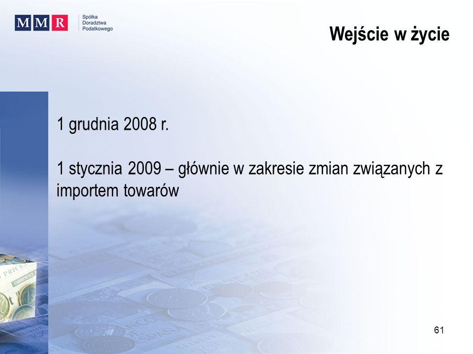 1 grudnia 2008 r. 1 stycznia 2009 – głównie w zakresie zmian związanych z importem towarów Wejście w życie 61