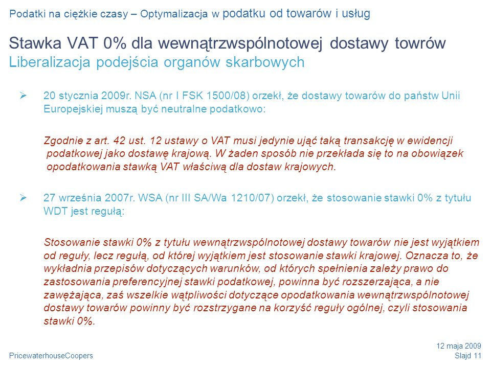 PricewaterhouseCoopers 12 maja 2009 Slajd 11 Stawka VAT 0% dla wewnątrzwspólnotowej dostawy towrów Liberalizacja podejścia organów skarbowych Podatki na ciężkie czasy – Optymalizacja w podatku od towarów i usług 20 stycznia 2009r.