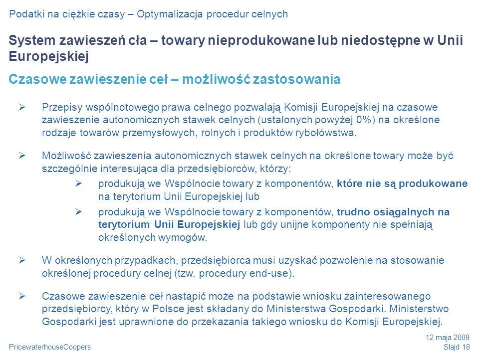 PricewaterhouseCoopers 12 maja 2009 Slajd 18 Podatki na ciężkie czasy – Optymalizacja procedur celnych System zawieszeń cła – towary nieprodukowane lub niedostępne w Unii Europejskiej Czasowe zawieszenie ceł – możliwość zastosowania Przepisy wspólnotowego prawa celnego pozwalają Komisji Europejskiej na czasowe zawieszenie autonomicznych stawek celnych (ustalonych powyżej 0%) na określone rodzaje towarów przemysłowych, rolnych i produktów rybołówstwa.