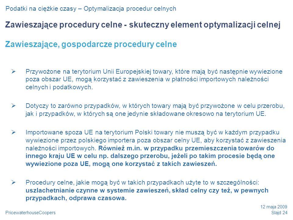 PricewaterhouseCoopers 12 maja 2009 Slajd 24 Podatki na ciężkie czasy – Optymalizacja procedur celnych Zawieszające procedury celne - skuteczny element optymalizacji celnej Zawieszające, gospodarcze procedury celne Przywożone na terytorium Unii Europejskiej towary, które mają być następnie wywiezione poza obszar UE, mogą korzystać z zawieszenia w płatności importowych należności celnych i podatkowych.