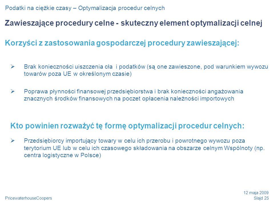PricewaterhouseCoopers 12 maja 2009 Slajd 25 Podatki na ciężkie czasy – Optymalizacja procedur celnych Zawieszające procedury celne - skuteczny element optymalizacji celnej Korzyści z zastosowania gospodarczej procedury zawieszającej: Brak konieczności uiszczenia cła i podatków (są one zawieszone, pod warunkiem wywozu towarów poza UE w określonym czasie) Poprawa płynności finansowej przedsiębiorstwa i brak konieczności angażowania znacznych środków finansowych na poczet opłacenia należności importowych Kto powinien rozważyć tę formę optymalizacji procedur celnych: Przedsiębiorcy importujący towary w celu ich przerobu i powrotnego wywozu poza terytorium UE lub w celu ich czasowego składowania na obszarze celnym Wspólnoty (np.