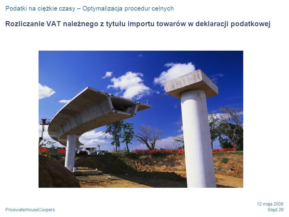 PricewaterhouseCoopers 12 maja 2009 Slajd 26 Rozliczanie VAT należnego z tytułu importu towarów w deklaracji podatkowej Podatki na ciężkie czasy – Optymalizacja procedur celnych