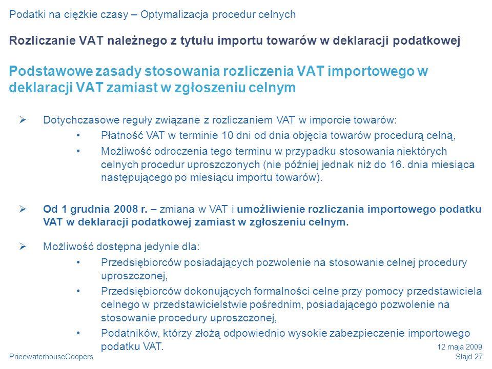 PricewaterhouseCoopers 12 maja 2009 Slajd 27 Podatki na ciężkie czasy – Optymalizacja procedur celnych Rozliczanie VAT należnego z tytułu importu towarów w deklaracji podatkowej Podstawowe zasady stosowania rozliczenia VAT importowego w deklaracji VAT zamiast w zgłoszeniu celnym Dotychczasowe reguły związane z rozliczaniem VAT w imporcie towarów: Płatność VAT w terminie 10 dni od dnia objęcia towarów procedurą celną, Możliwość odroczenia tego terminu w przypadku stosowania niektórych celnych procedur uproszczonych (nie później jednak niż do 16.
