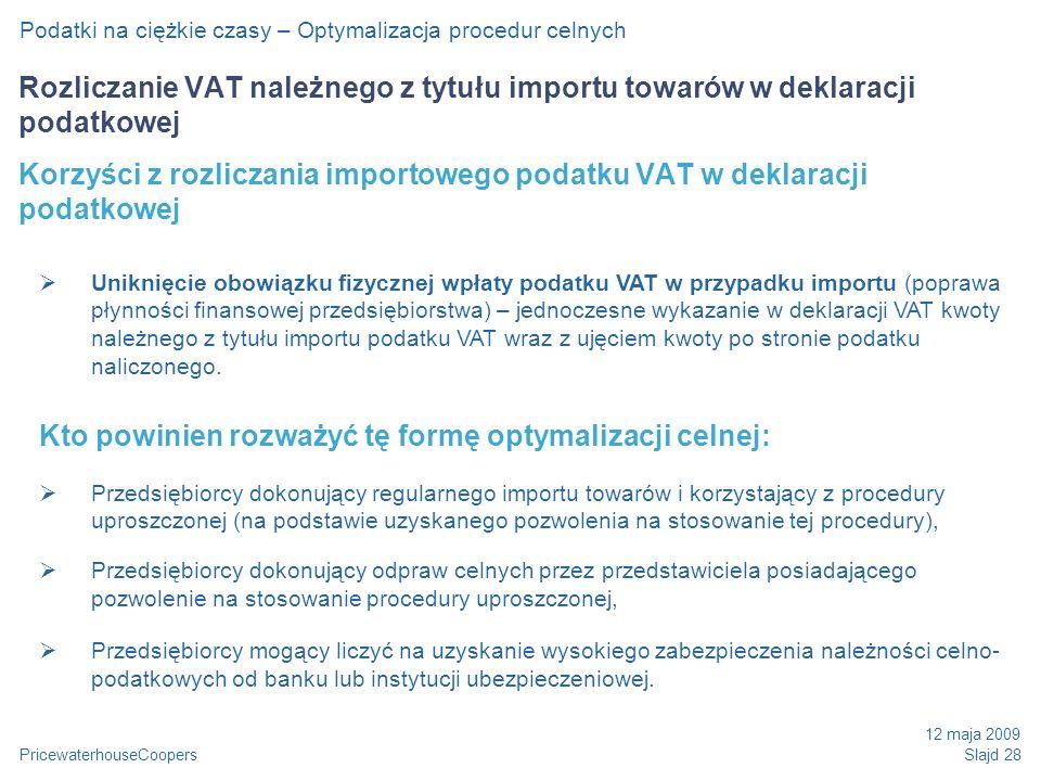 PricewaterhouseCoopers 12 maja 2009 Slajd 28 Podatki na ciężkie czasy – Optymalizacja procedur celnych Rozliczanie VAT należnego z tytułu importu towarów w deklaracji podatkowej Korzyści z rozliczania importowego podatku VAT w deklaracji podatkowej Uniknięcie obowiązku fizycznej wpłaty podatku VAT w przypadku importu (poprawa płynności finansowej przedsiębiorstwa) – jednoczesne wykazanie w deklaracji VAT kwoty należnego z tytułu importu podatku VAT wraz z ujęciem kwoty po stronie podatku naliczonego.