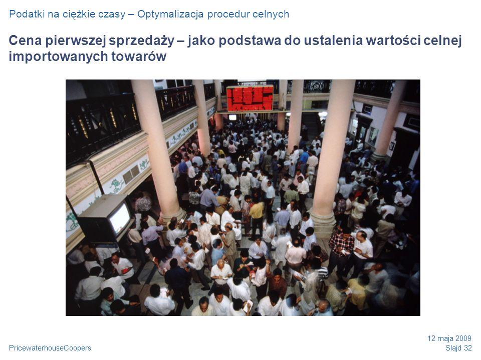 PricewaterhouseCoopers 12 maja 2009 Slajd 32 Cena pierwszej sprzedaży – jako podstawa do ustalenia wartości celnej importowanych towarów Podatki na ciężkie czasy – Optymalizacja procedur celnych