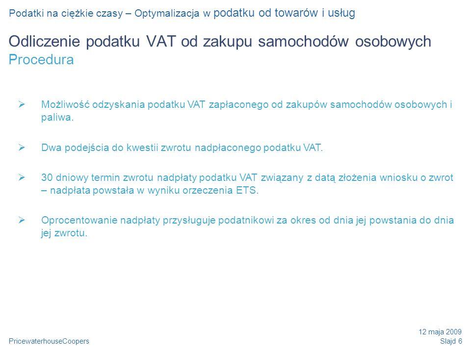 PricewaterhouseCoopers 12 maja 2009 Slajd 6 Odliczenie podatku VAT od zakupu samochodów osobowych Procedura Podatki na ciężkie czasy – Optymalizacja w podatku od towarów i usług Możliwość odzyskania podatku VAT zapłaconego od zakupów samochodów osobowych i paliwa.