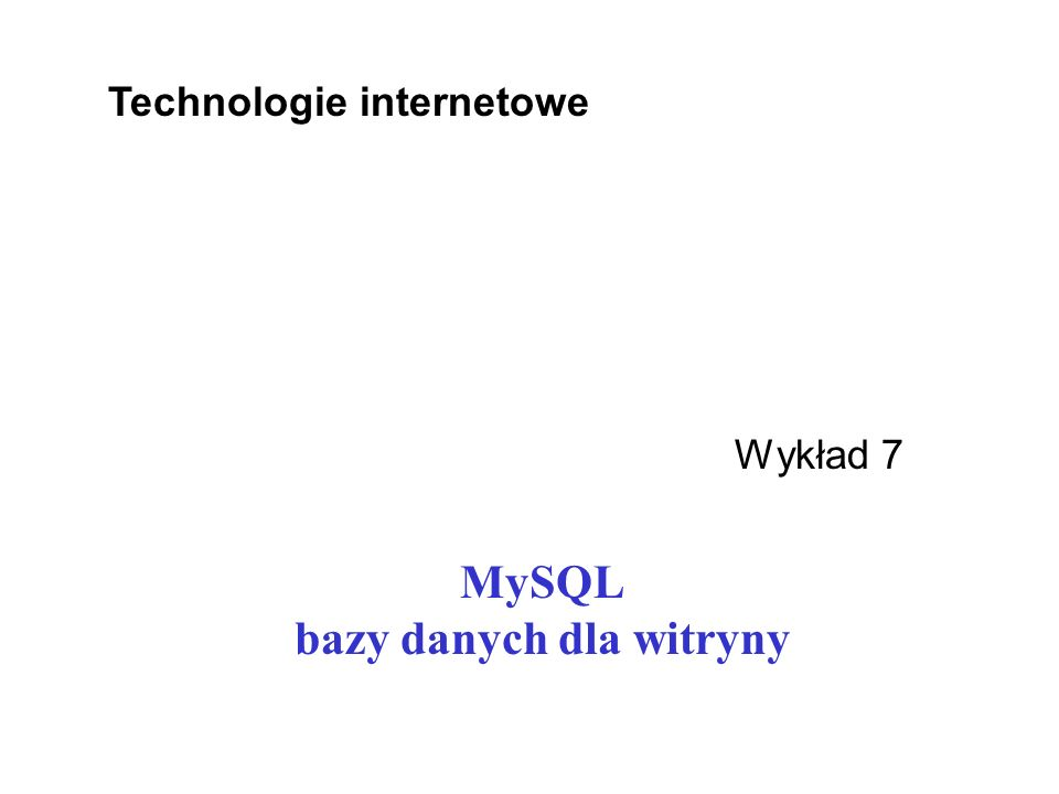 MySQL bazy danych dla witryny Wykład 7 Technologie internetowe
