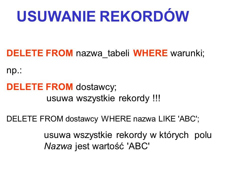 DELETE FROM nazwa_tabeli WHERE warunki; np.: DELETE FROM dostawcy; usuwa wszystkie rekordy !!! DELETE FROM dostawcy WHERE nazwa LIKE 'ABC'; usuwa wszy