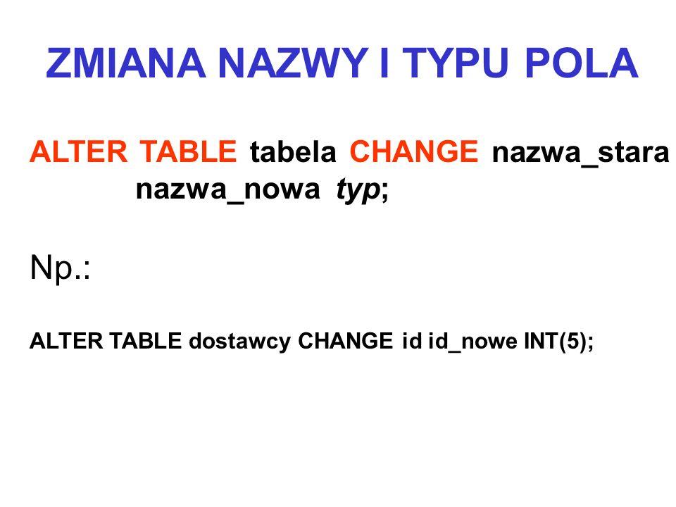 ALTER TABLE tabela CHANGE nazwa_stara nazwa_nowa typ; Np.: ALTER TABLE dostawcy CHANGE id id_nowe INT(5); ZMIANA NAZWY I TYPU POLA