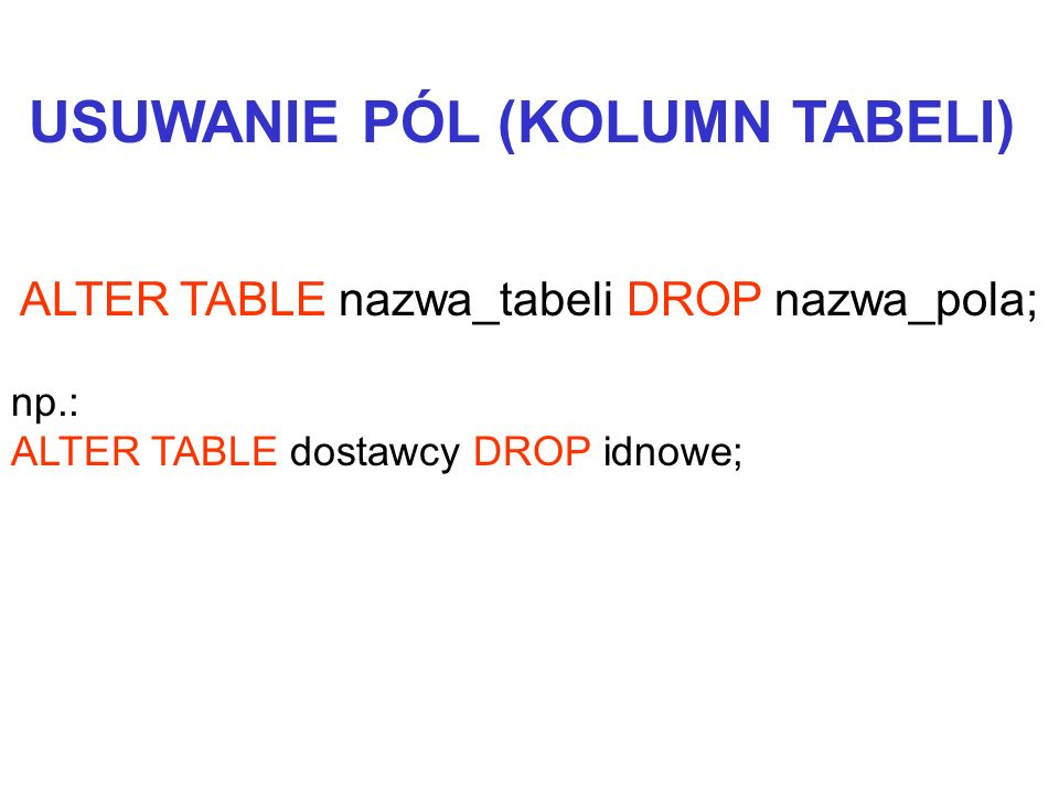 ALTER TABLE nazwa_tabeli DROP nazwa_pola; np.: ALTER TABLE dostawcy DROP idnowe; USUWANIE PÓL (KOLUMN TABELI)
