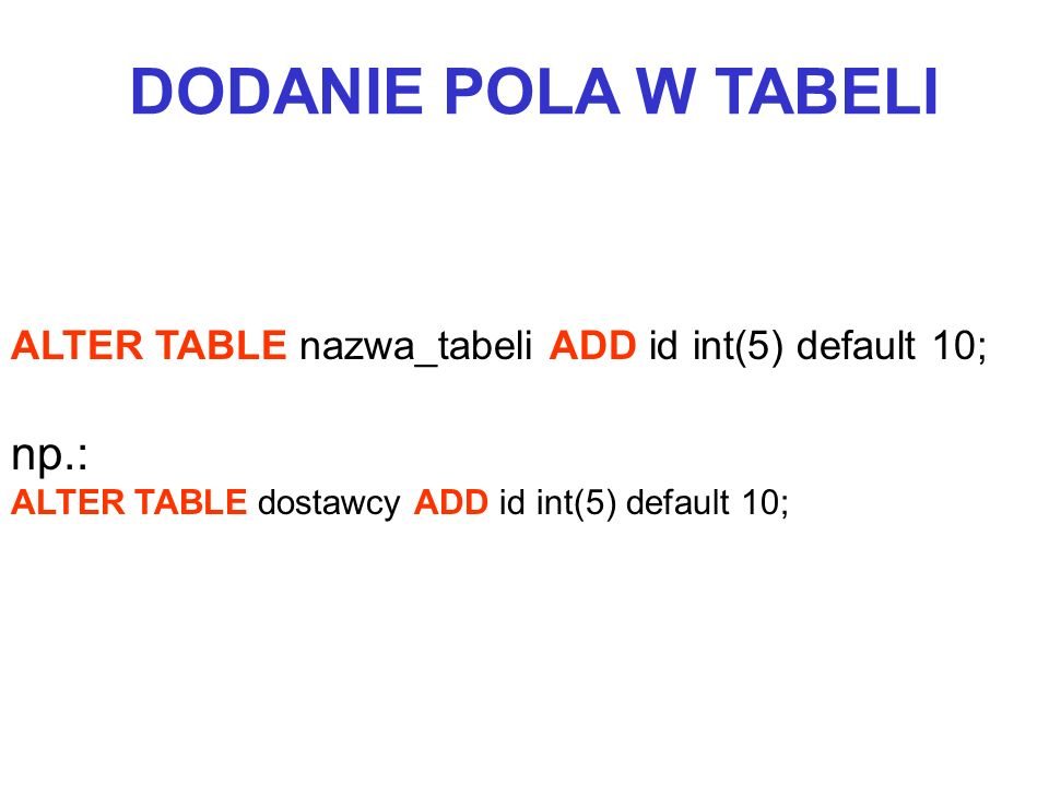 ALTER TABLE nazwa_tabeli ADD id int(5) default 10; np.: ALTER TABLE dostawcy ADD id int(5) default 10; DODANIE POLA W TABELI
