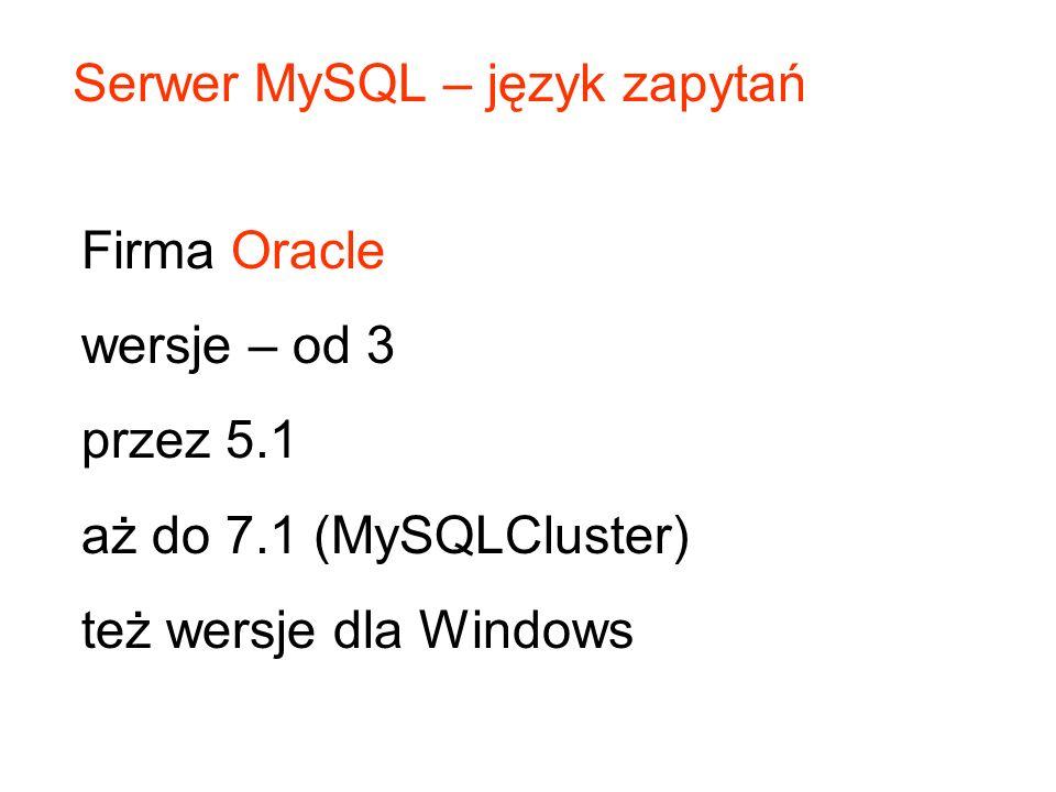 Serwer MySQL – język zapytań Firma Oracle wersje – od 3 przez 5.1 aż do 7.1 (MySQLCluster) też wersje dla Windows