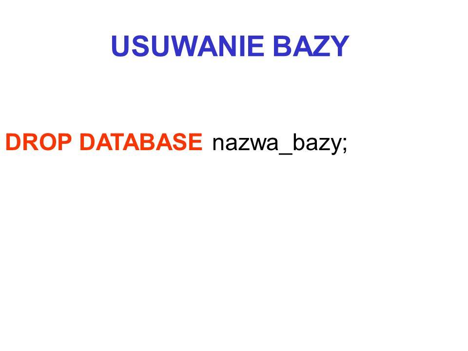 DROP DATABASE nazwa_bazy; USUWANIE BAZY