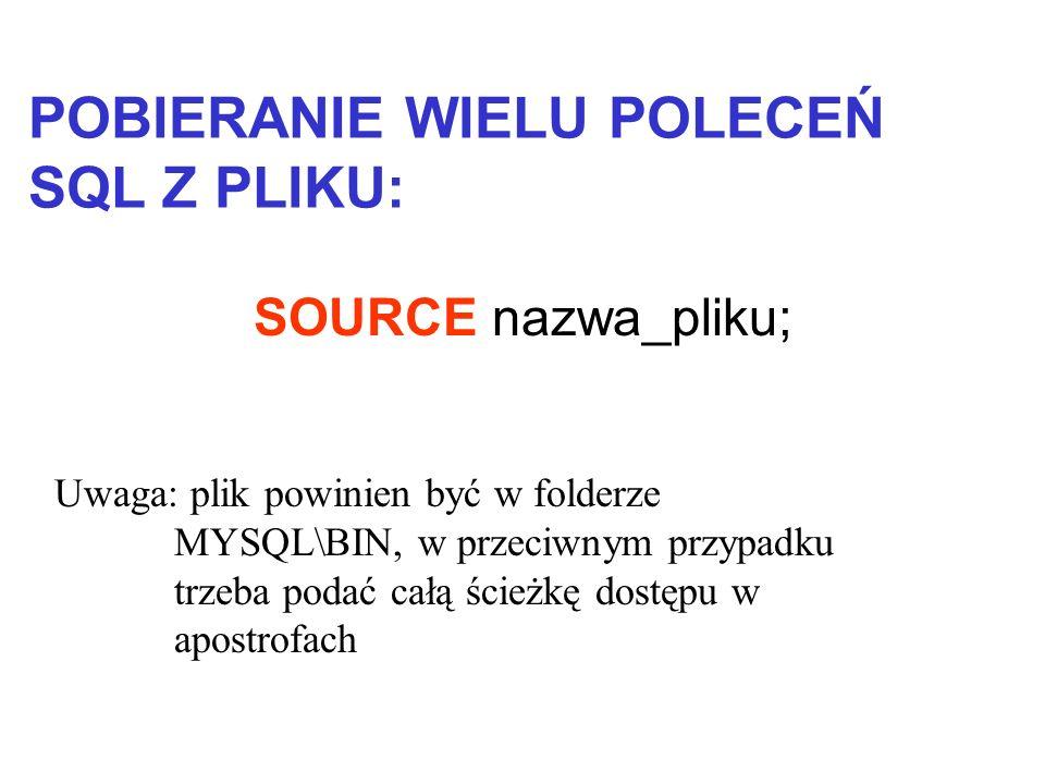 SOURCE nazwa_pliku; POBIERANIE WIELU POLECEŃ SQL Z PLIKU: Uwaga: plik powinien być w folderze MYSQL\BIN, w przeciwnym przypadku trzeba podać całą ście