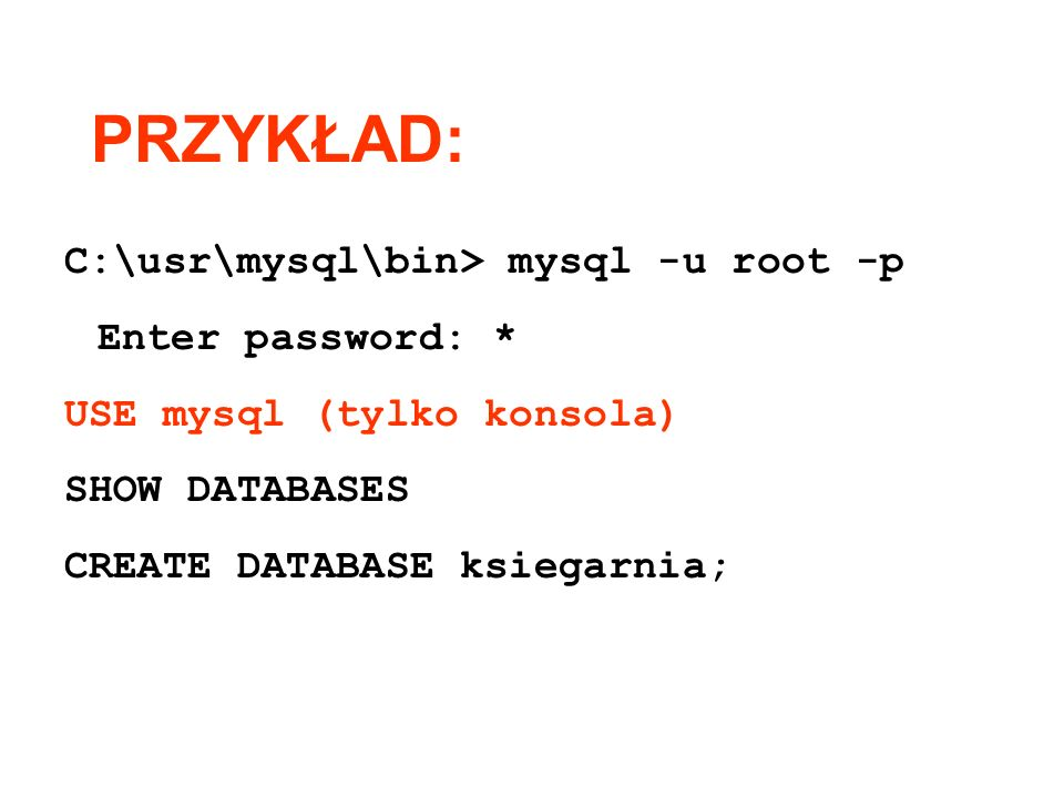PRZYKŁAD: C:\usr\mysql\bin> mysql -u root -p Enter password: * USE mysql (tylko konsola) SHOW DATABASES CREATE DATABASE ksiegarnia;
