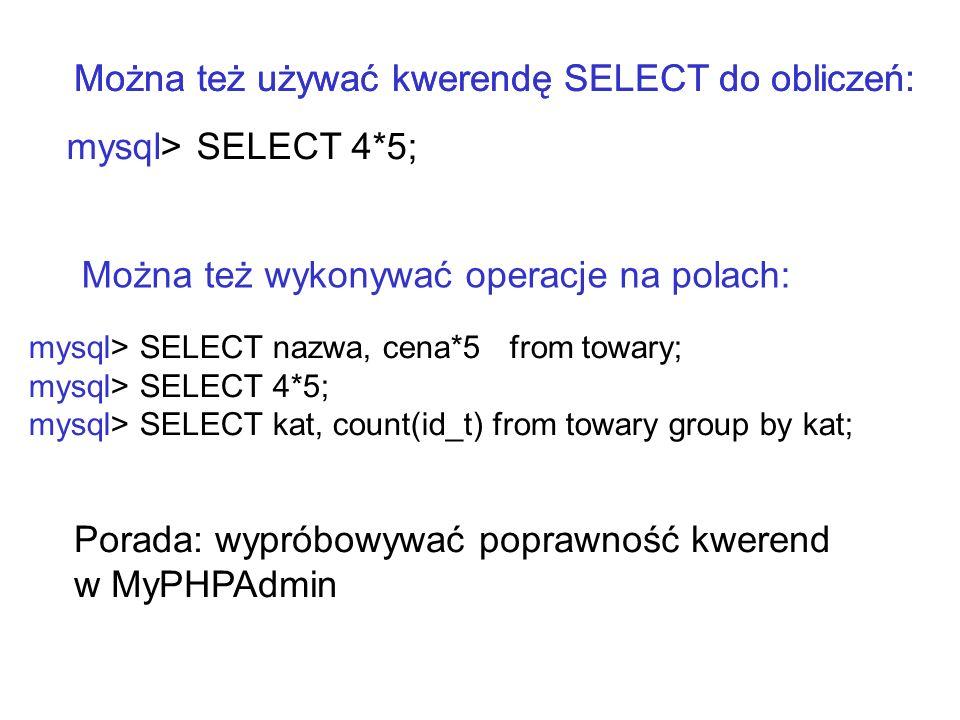 mysql> SELECT 4*5; Można też używać kwerendę SELECT do obliczeń: mysql> SELECT nazwa, cena*5 from towary; mysql> SELECT 4*5; mysql> SELECT kat, count(
